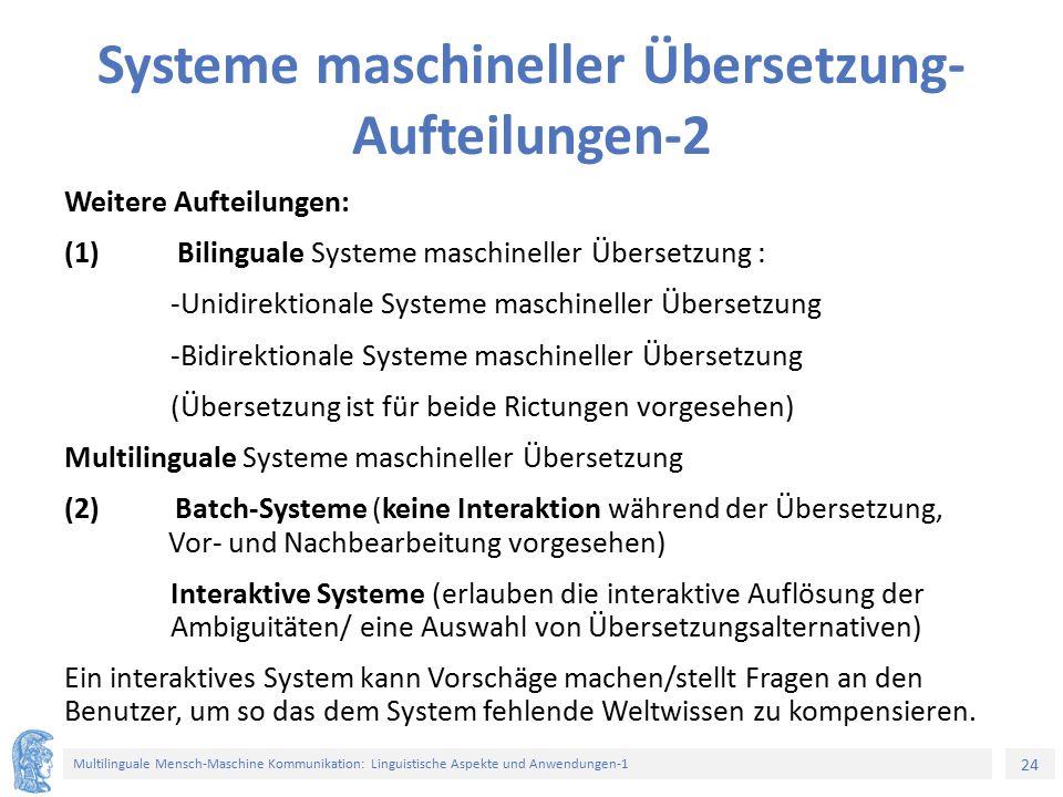 24 Multilinguale Mensch-Maschine Kommunikation: Linguistische Aspekte und Anwendungen-1 Systeme maschineller Übersetzung- Aufteilungen-2 Weitere Aufteilungen: (1) Bilinguale Systeme maschineller Übersetzung : -Unidirektionale Systeme maschineller Übersetzung -Bidirektionale Systeme maschineller Übersetzung (Übersetzung ist für beide Rictungen vorgesehen) Multilinguale Systeme maschineller Übersetzung (2) Batch-Systeme (keine Interaktion während der Übersetzung, Vor- und Nachbearbeitung vorgesehen) Interaktive Systeme (erlauben die interaktive Auflösung der Ambiguitäten/ eine Auswahl von Übersetzungsalternativen) Ein interaktives System kann Vorschäge machen/stellt Fragen an den Benutzer, um so das dem System fehlende Weltwissen zu kompensieren.