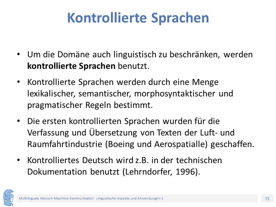 31 Multilinguale Mensch-Maschine Kommunikation: Linguistische Aspekte und Anwendungen-1 Kontrollierte Sprachen Um die Domäne auch linguistisch zu beschränken, werden kontrollierte Sprachen benutzt.