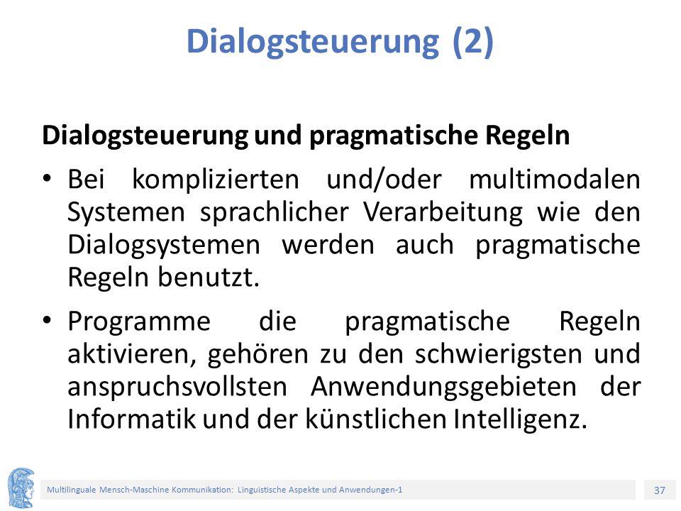 37 Multilinguale Mensch-Maschine Kommunikation: Linguistische Aspekte und Anwendungen-1 Dialogsteuerung (2) Dialogsteuerung und pragmatische Regeln Bei komplizierten und/oder multimodalen Systemen sprachlicher Verarbeitung wie den Dialogsystemen werden auch pragmatische Regeln benutzt.