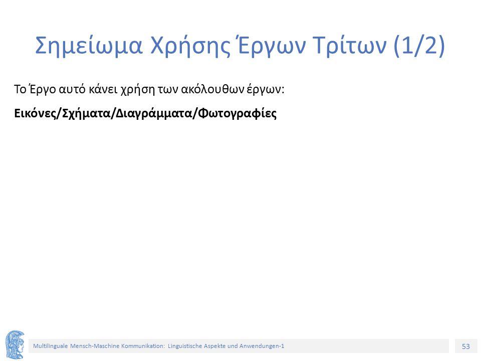 53 Multilinguale Mensch-Maschine Kommunikation: Linguistische Aspekte und Anwendungen-1 Σημείωμα Χρήσης Έργων Τρίτων (1/2) Το Έργο αυτό κάνει χρήση των ακόλουθων έργων: Εικόνες/Σχήματα/Διαγράμματα/Φωτογραφίες