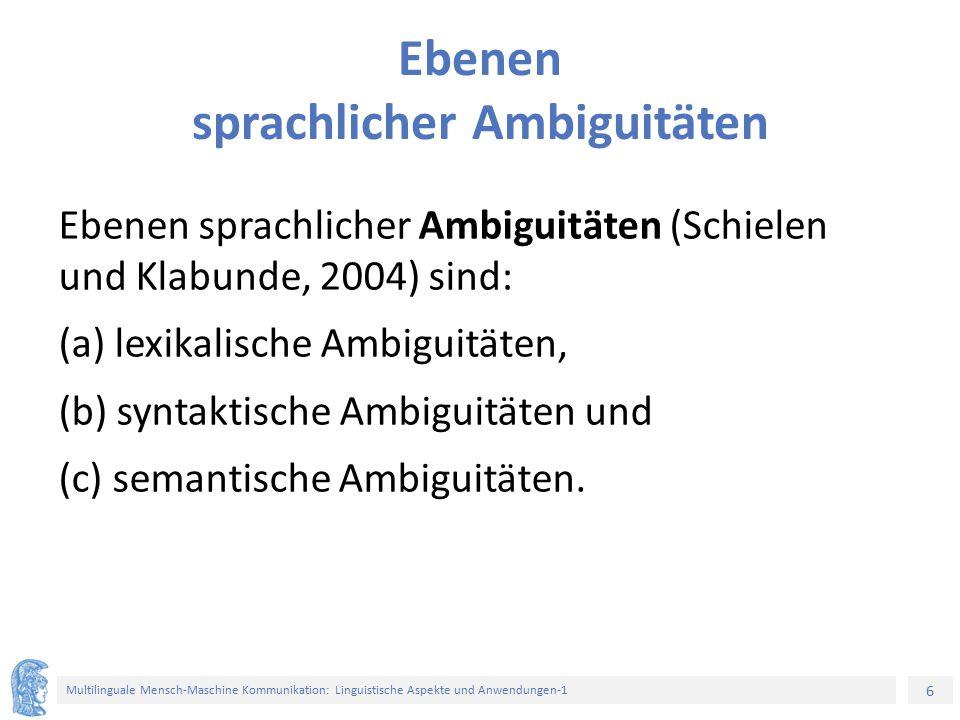 6 Multilinguale Mensch-Maschine Kommunikation: Linguistische Aspekte und Anwendungen-1 Ebenen sprachlicher Ambiguitäten Ebenen sprachlicher Ambiguitäten (Schielen und Klabunde, 2004) sind: (a) lexikalische Ambiguitäten, (b) syntaktische Ambiguitäten und (c) semantische Ambiguitäten.