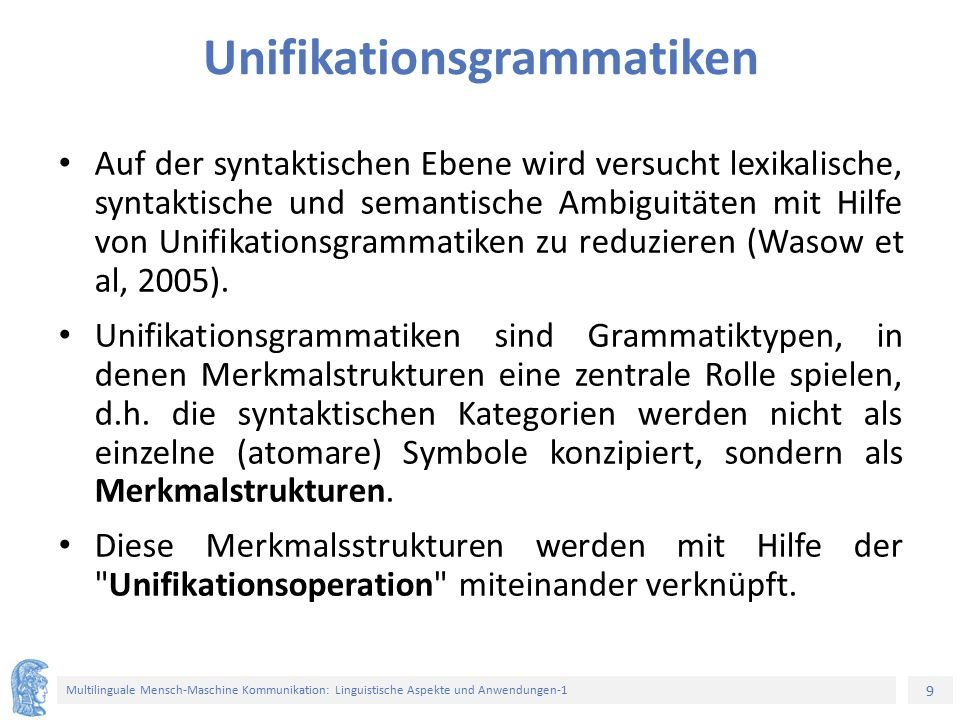 9 Multilinguale Mensch-Maschine Kommunikation: Linguistische Aspekte und Anwendungen-1 Unifikationsgrammatiken Auf der syntaktischen Ebene wird versucht lexikalische, syntaktische und semantische Ambiguitäten mit Hilfe von Unifikationsgrammatiken zu reduzieren (Wasow et al, 2005).