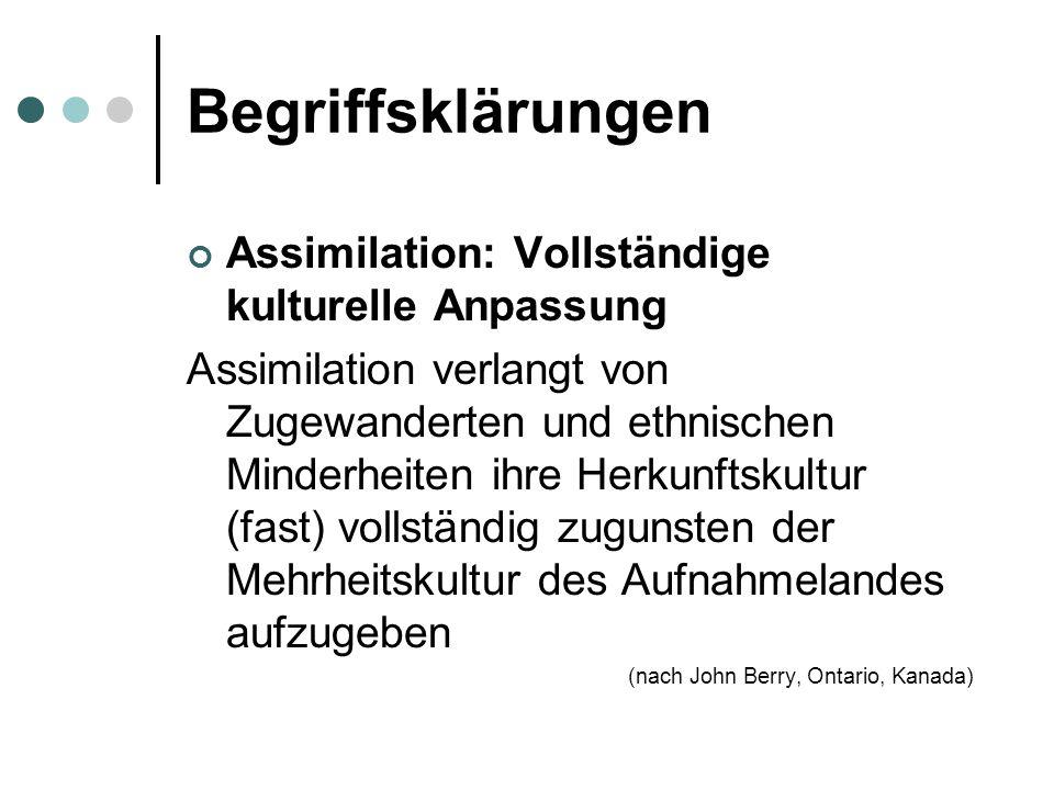 Begriffsklärungen Assimilation ist die einseitige Anpassung an die Mehrheitskultur der Aufnahmegesellschaft bei gleichzeitiger Aufgabe der Herkunftskultur.