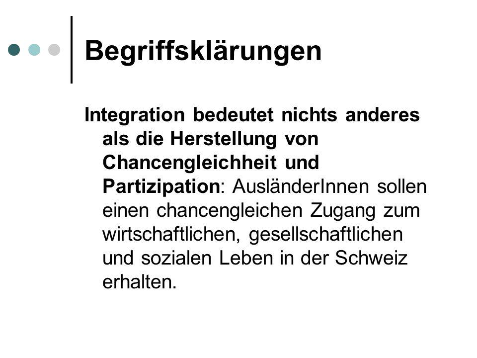 Begriffsklärungen Integration bedeutet nichts anderes als die Herstellung von Chancengleichheit und Partizipation: AusländerInnen sollen einen chancengleichen Zugang zum wirtschaftlichen, gesellschaftlichen und sozialen Leben in der Schweiz erhalten.