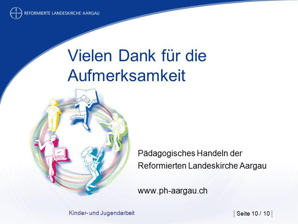Kinder- und Jugendarbeit | Seite 10 / 10 | Vielen Dank für die Aufmerksamkeit Pädagogisches Handeln der Reformierten Landeskirche Aargau www.ph-aargau.ch