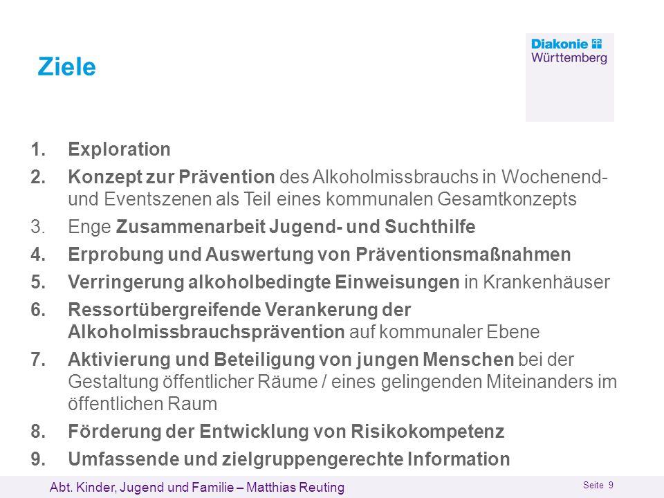 Abt. Kinder, Jugend und Familie – Matthias Reuting Seite 9 Ziele 1.Exploration 2.Konzept zur Prävention des Alkoholmissbrauchs in Wochenend- und Event