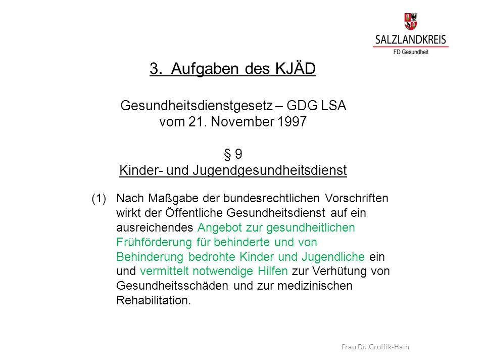 3. Aufgaben des KJÄD Gesundheitsdienstgesetz – GDG LSA vom 21. November 1997 § 9 Kinder- und Jugendgesundheitsdienst (1) Nach Maßgabe der bundesrechtl