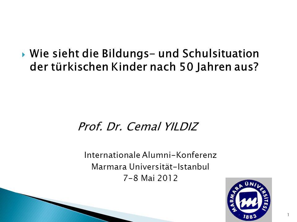  Wie sieht die Bildungs- und Schulsituation der türkischen Kinder nach 50 Jahren aus? Prof. Dr. Cemal YILDIZ Internationale Alumni-Konferenz Marmara