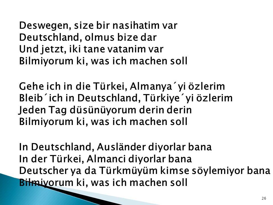 Deswegen, size bir nasihatim var Deutschland, olmus bize dar Und jetzt, iki tane vatanim var Bilmiyorum ki, was ich machen soll Gehe ich in die Türkei