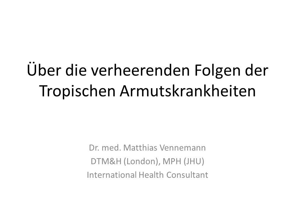 Über die verheerenden Folgen der Tropischen Armutskrankheiten Dr. med. Matthias Vennemann DTM&H (London), MPH (JHU) International Health Consultant