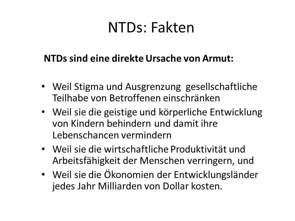 NTDs: Fakten NTDs sind eine direkte Ursache von Armut: Weil Stigma und Ausgrenzung gesellschaftliche Teilhabe von Betroffenen einschränken Weil sie di