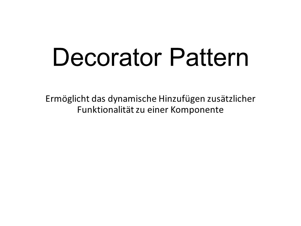 Decorator Pattern Ermöglicht das dynamische Hinzufügen zusätzlicher Funktionalität zu einer Komponente