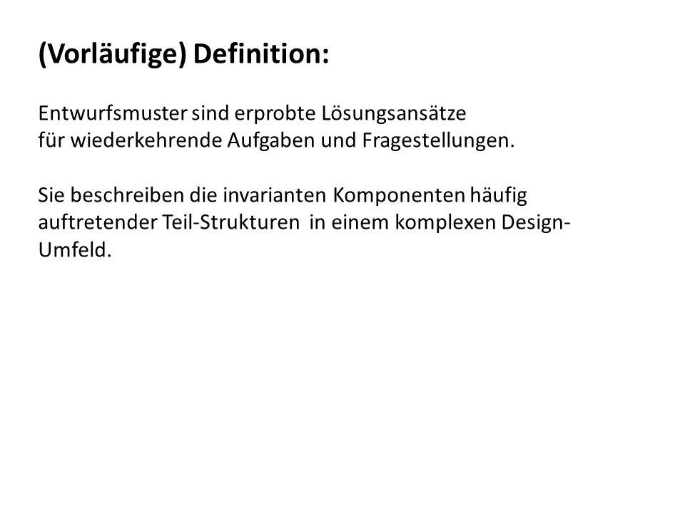 (Vorläufige) Definition: Entwurfsmuster sind erprobte Lösungsansätze für wiederkehrende Aufgaben und Fragestellungen. Sie beschreiben die invarianten