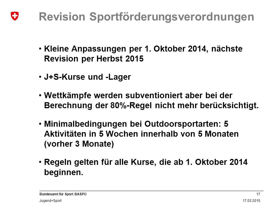 17 17.03.2015 Bundesamt für Sport BASPO Jugend+Sport Revision Sportförderungsverordnungen Kleine Anpassungen per 1. Oktober 2014, nächste Revision per