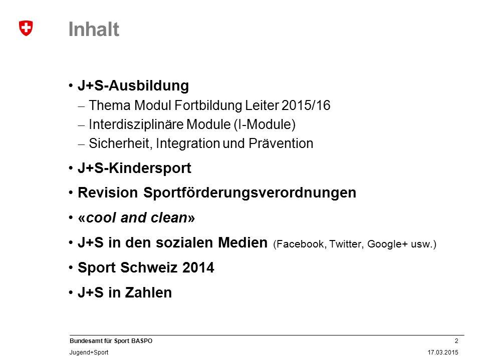 2 17.03.2015 Bundesamt für Sport BASPO Jugend+Sport Inhalt J+S-Ausbildung  Thema Modul Fortbildung Leiter 2015/16  Interdisziplinäre Module (I-Modul