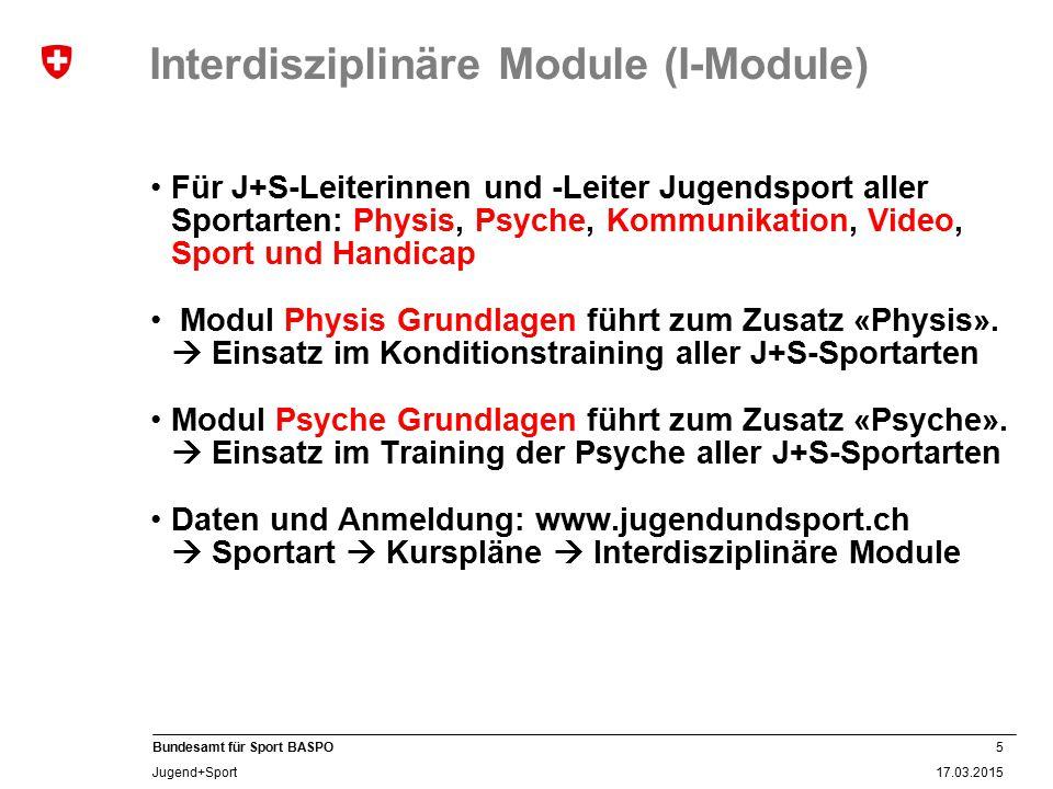 5 17.03.2015 Bundesamt für Sport BASPO Jugend+Sport Interdisziplinäre Module (I-Module) Für J+S-Leiterinnen und -Leiter Jugendsport aller Sportarten: