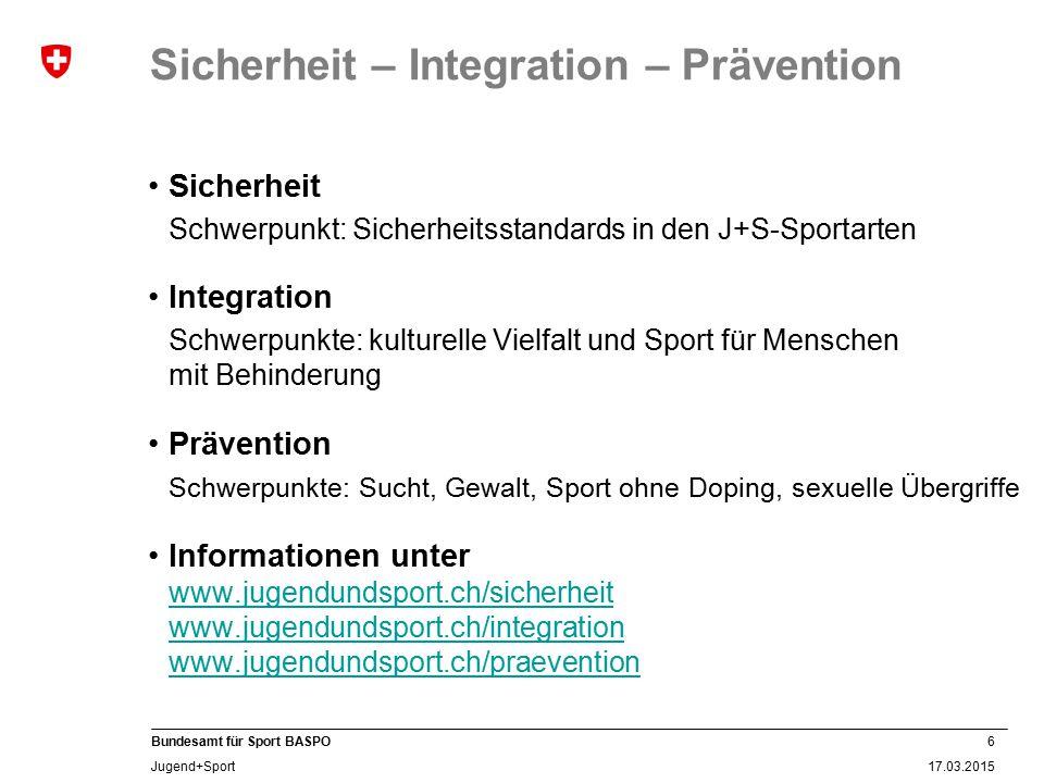 6 17.03.2015 Bundesamt für Sport BASPO Jugend+Sport Sicherheit – Integration – Prävention Sicherheit Schwerpunkt: Sicherheitsstandards in den J+S-Spor