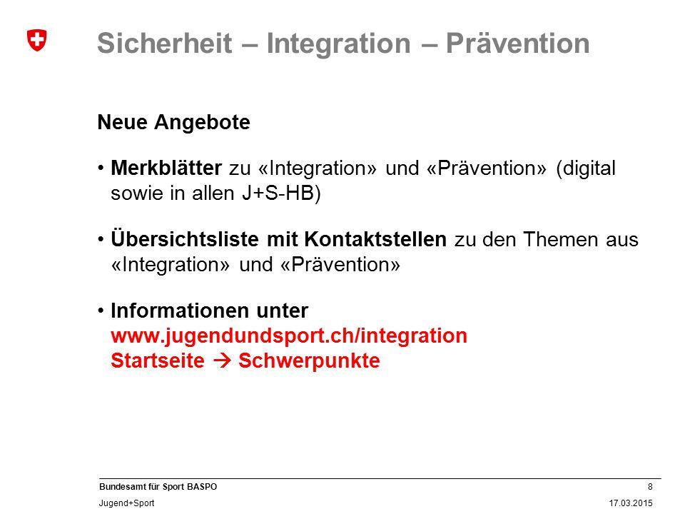 8 17.03.2015 Bundesamt für Sport BASPO Jugend+Sport Sicherheit – Integration – Prävention Neue Angebote Merkblätter zu «Integration» und «Prävention»