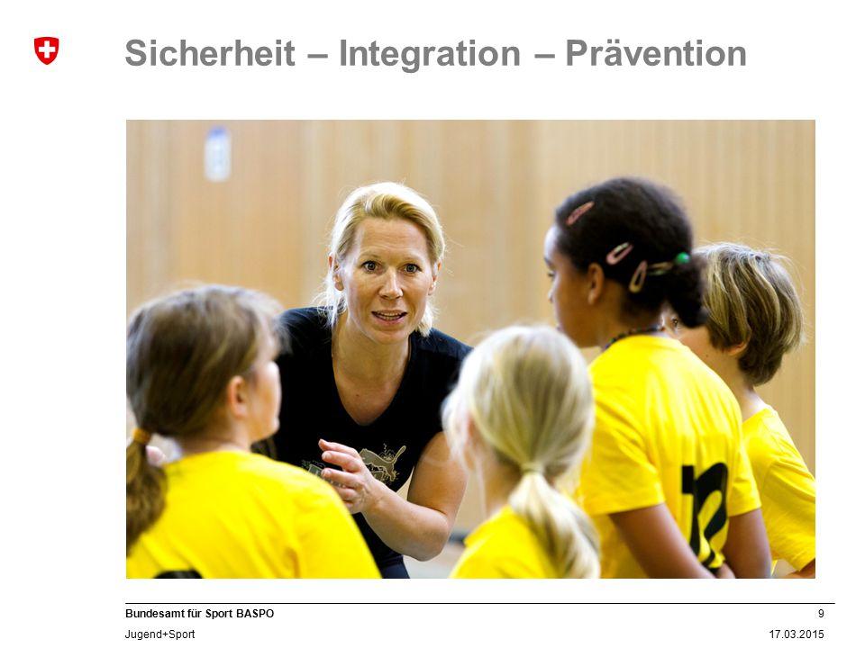 9 17.03.2015 Bundesamt für Sport BASPO Jugend+Sport Sicherheit – Integration – Prävention