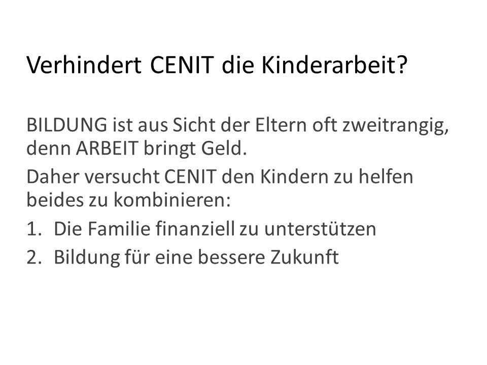 Verhindert CENIT die Kinderarbeit? BILDUNG ist aus Sicht der Eltern oft zweitrangig, denn ARBEIT bringt Geld. Daher versucht CENIT den Kindern zu helf