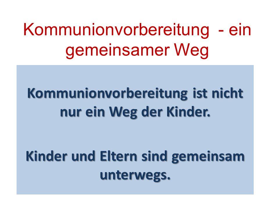 Kommunionvorbereitung - ein gemeinsamer Weg Kommunionvorbereitung ist nicht nur ein Weg der Kinder. Kinder und Eltern sind gemeinsam unterwegs.