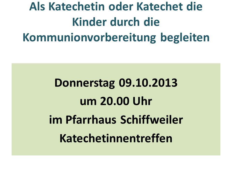 Als Katechetin oder Katechet die Kinder durch die Kommunionvorbereitung begleiten Donnerstag 09.10.2013 um 20.00 Uhr im Pfarrhaus Schiffweiler Kateche
