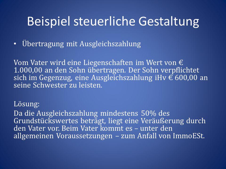 Beispiel steuerliche Gestaltung Übertragung mit Ausgleichszahlung Vom Vater wird eine Liegenschaften im Wert von € 1.000,00 an den Sohn übertragen. De