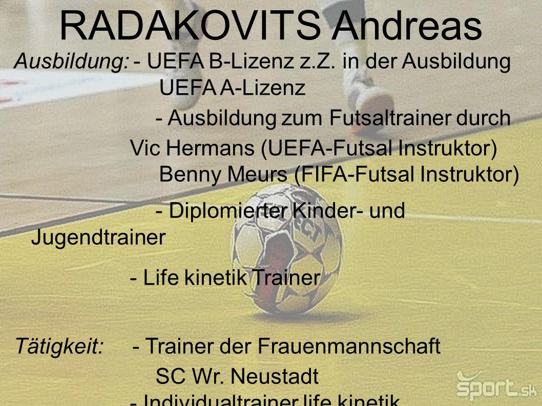 RADAKOVITS Andreas Ausbildung: - UEFA B-Lizenz z.Z. in der Ausbildung UEFA A-Lizenz - Ausbildung zum Futsaltrainer durch Vic Hermans (UEFA-Futsal Inst