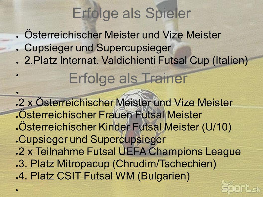 Erfolge als Spieler ● Österreichischer Meister und Vize Meister ● Cupsieger und Supercupsieger ● 2.Platz Internat. Valdichienti Futsal Cup (Italien) ●