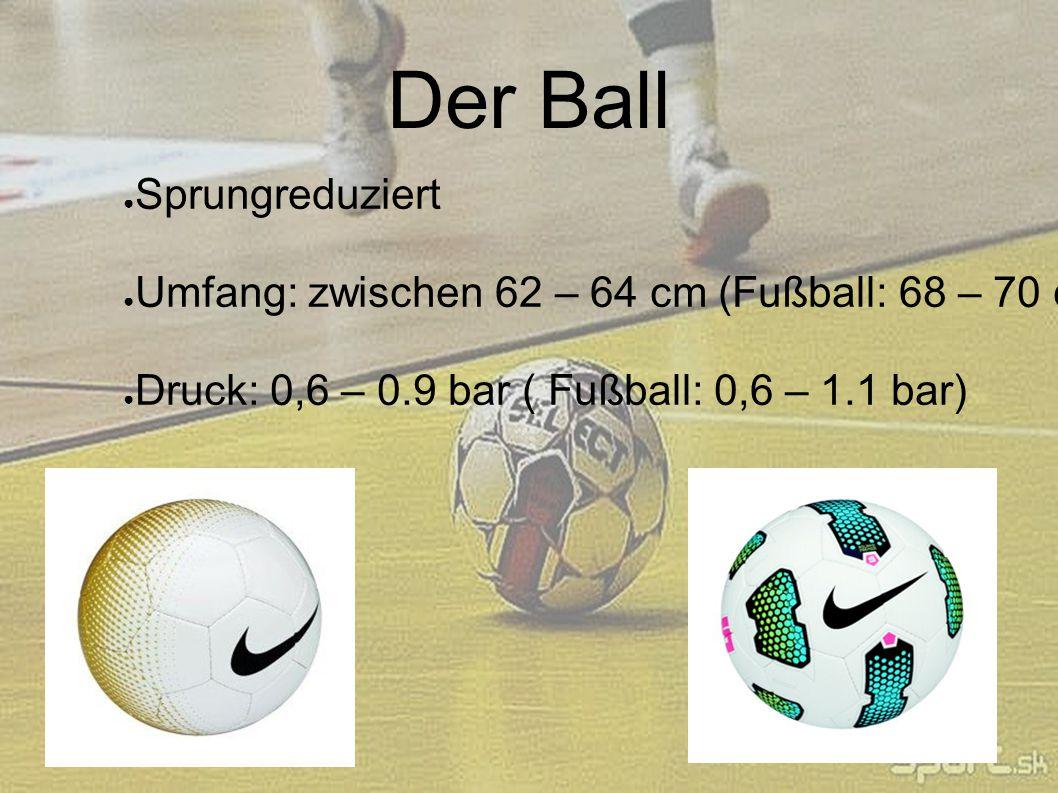 Der Ball ● Sprungreduziert ● Umfang: zwischen 62 – 64 cm (Fußball: 68 – 70 cm) ● Druck: 0,6 – 0.9 bar ( Fußball: 0,6 – 1.1 bar)