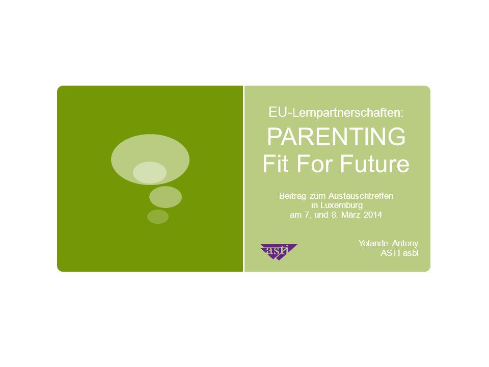 EU- Lernpartnerschaften: PARENTING Fit For Future Beitrag zum Austauschtreffen in Luxemburg am 7. und 8. März 2014 Yolande Antony ASTI asbl