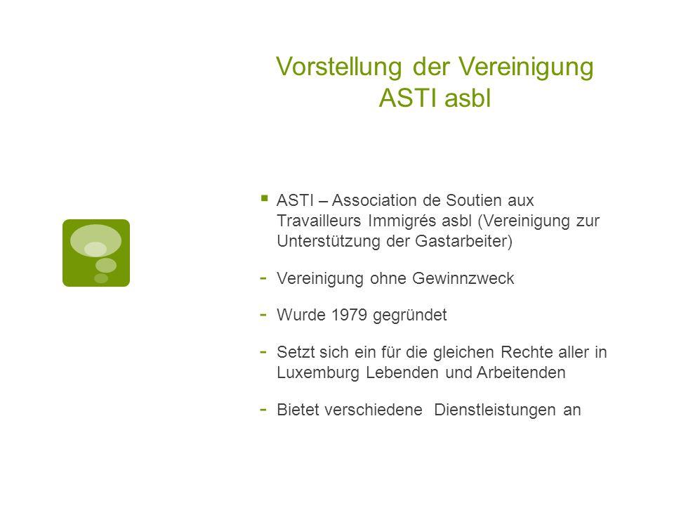 Vorstellung der Vereinigung ASTI asbl  ASTI – Association de Soutien aux Travailleurs Immigrés asbl (Vereinigung zur Unterstützung der Gastarbeiter)