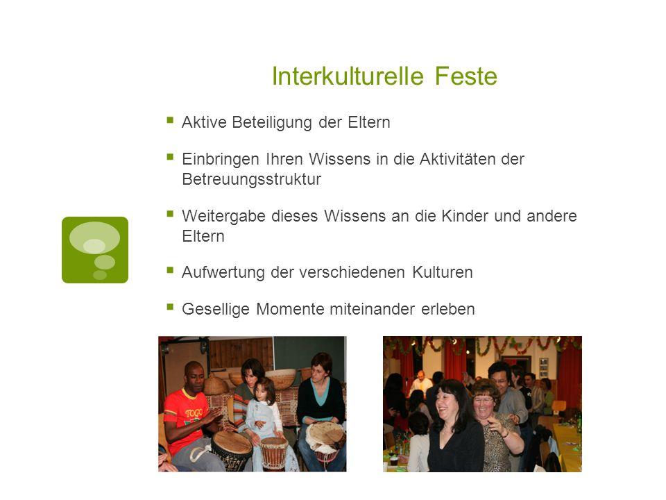 Interkulturelle Feste  Aktive Beteiligung der Eltern  Einbringen Ihren Wissens in die Aktivitäten der Betreuungsstruktur  Weitergabe dieses Wissens
