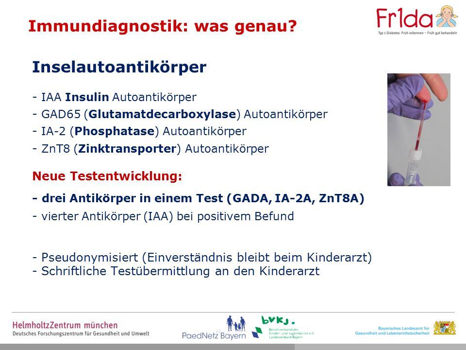 Inselautoantikörper - IAA Insulin Autoantikörper - GAD65 (Glutamatdecarboxylase) Autoantikörper - IA-2 (Phosphatase) Autoantikörper - ZnT8 (Zinktransporter) Autoantikörper Neue Testentwicklung: - drei Antikörper in einem Test (GADA, IA-2A, ZnT8A) - vierter Antikörper (IAA) bei positivem Befund - Pseudonymisiert (Einverständnis bleibt beim Kinderarzt) - Schriftliche Testübermittlung an den Kinderarzt Immundiagnostik: was genau?