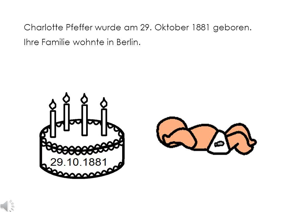 Charlotte Pfeffer wurde am 29. Oktober 1881 geboren. Ihre Familie wohnte in Berlin.