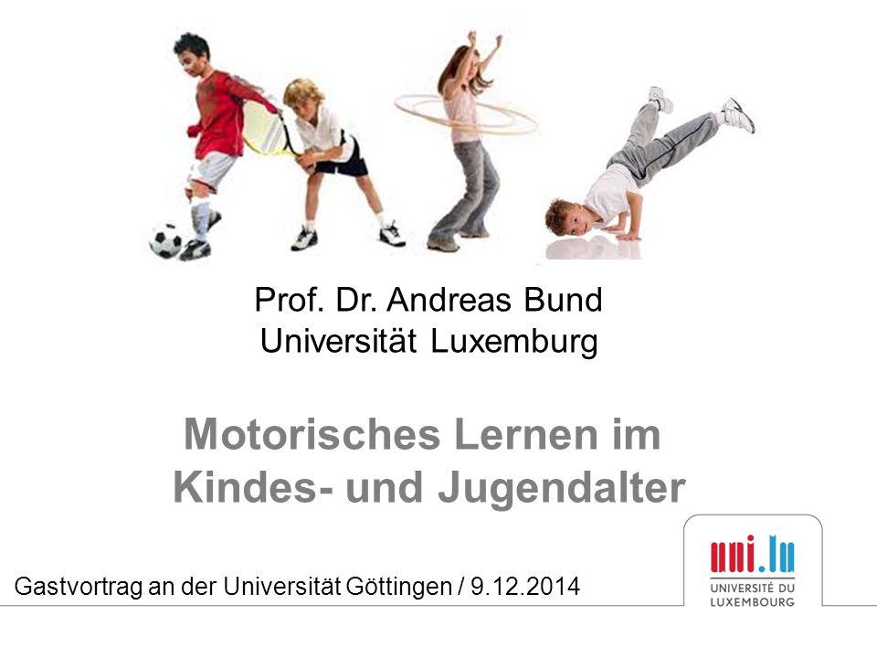 Prof. Dr. Andreas Bund Universität Luxemburg Motorisches Lernen im Kindes- und Jugendalter Gastvortrag an der Universität Göttingen / 9.12.2014