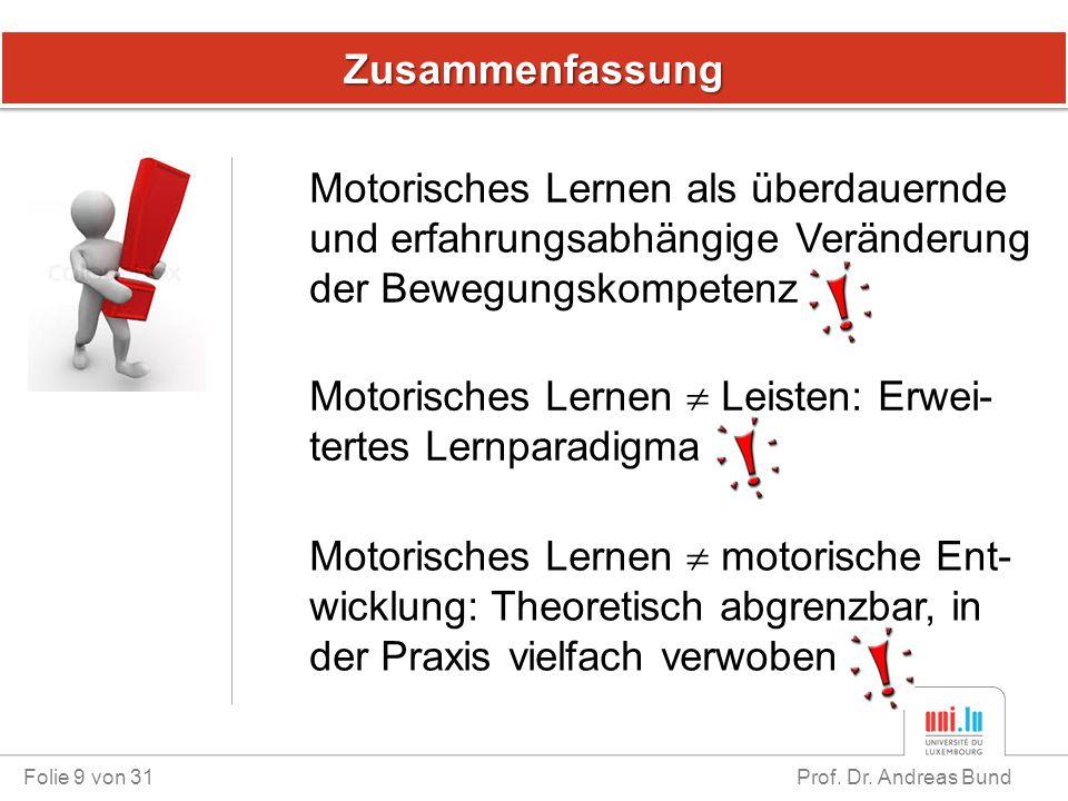 ZusammenfassungZusammenfassung Folie 9 von 31 Prof. Dr. Andreas Bund Motorisches Lernen als überdauernde und erfahrungsabhängige Veränderung der Beweg