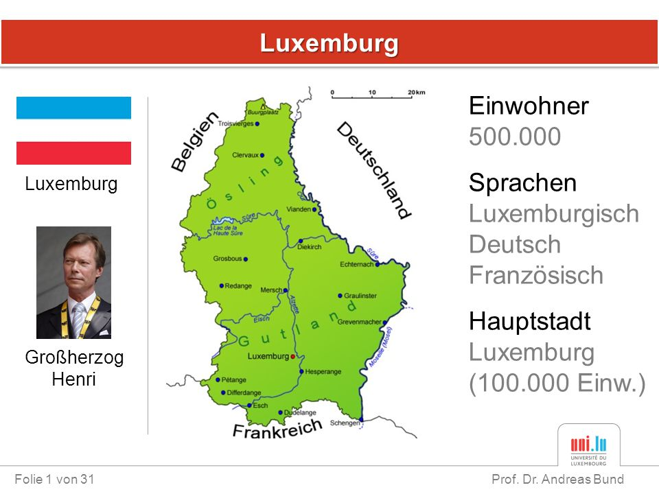 LuxemburgLuxemburg Folie 1 von 31 Prof. Dr. Andreas Bund Luxemburg Einwohner 500.000 Sprachen Luxemburgisch Deutsch Französisch Hauptstadt Luxemburg (