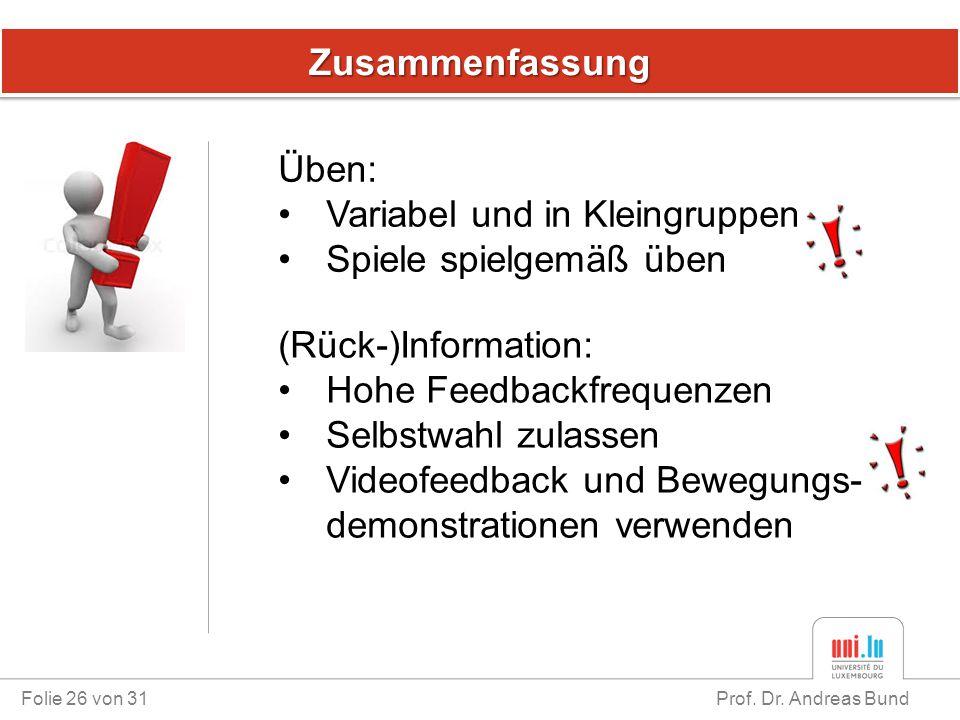 ZusammenfassungZusammenfassung Folie 26 von 31 Prof. Dr. Andreas Bund Üben: Variabel und in Kleingruppen Spiele spielgemäß üben (Rück-)Information: Ho