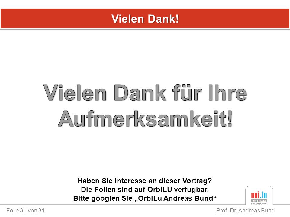 """Vielen Dank! Folie 31 von 31 Prof. Dr. Andreas Bund Haben Sie Interesse an dieser Vortrag? Die Folien sind auf OrbiLU verfügbar. Bitte googlen Sie """"Or"""