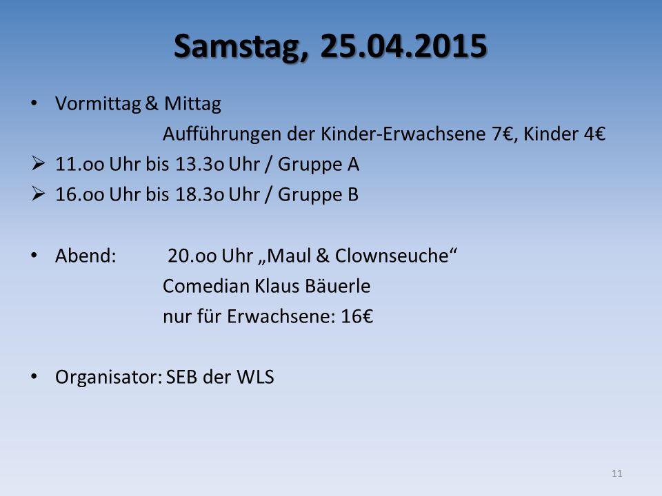 Samstag, 25.04.2015 Vormittag & Mittag Aufführungen der Kinder-Erwachsene 7€, Kinder 4€  11.oo Uhr bis 13.3o Uhr / Gruppe A  16.oo Uhr bis 18.3o Uhr
