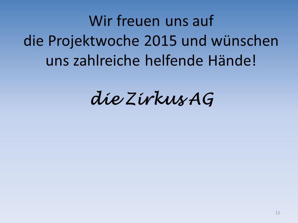 15 Wir freuen uns auf die Projektwoche 2015 und wünschen uns zahlreiche helfende Hände! die Zirkus AG