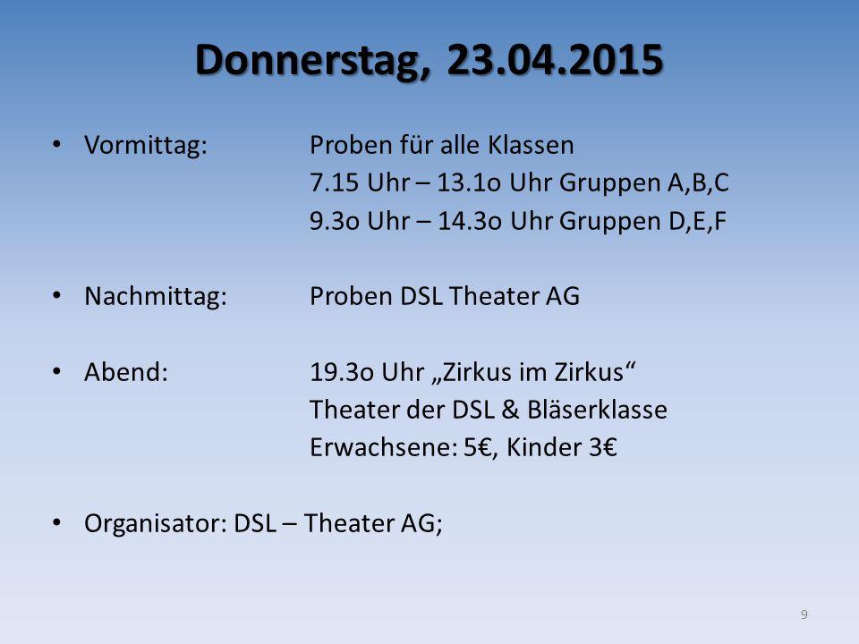 "Donnerstag, 23.04.2015 Vormittag: Proben für alle Klassen 7.15 Uhr – 13.1o Uhr Gruppen A,B,C 9.3o Uhr – 14.3o Uhr Gruppen D,E,F Nachmittag: Proben DSL Theater AG Abend: 19.3o Uhr ""Zirkus im Zirkus Theater der DSL & Bläserklasse Erwachsene: 5€, Kinder 3€ Organisator: DSL – Theater AG; 9"