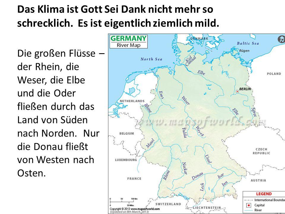 Das Klima ist Gott Sei Dank nicht mehr so schrecklich. Es ist eigentlich ziemlich mild. Die großen Flüsse – der Rhein, die Weser, die Elbe und die Ode
