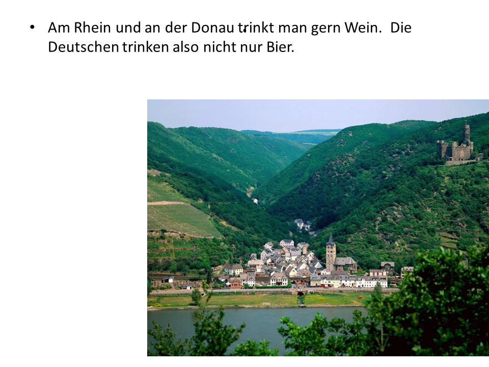 . Am Rhein und an der Donau trinkt man gern Wein. Die Deutschen trinken also nicht nur Bier.