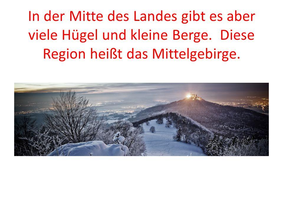 In der Mitte des Landes gibt es aber viele Hügel und kleine Berge. Diese Region heißt das Mittelgebirge.