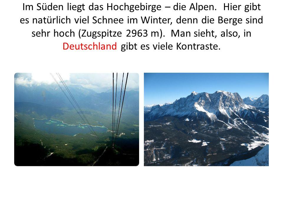 Im Süden liegt das Hochgebirge – die Alpen. Hier gibt es natürlich viel Schnee im Winter, denn die Berge sind sehr hoch (Zugspitze 2963 m). Man sieht,