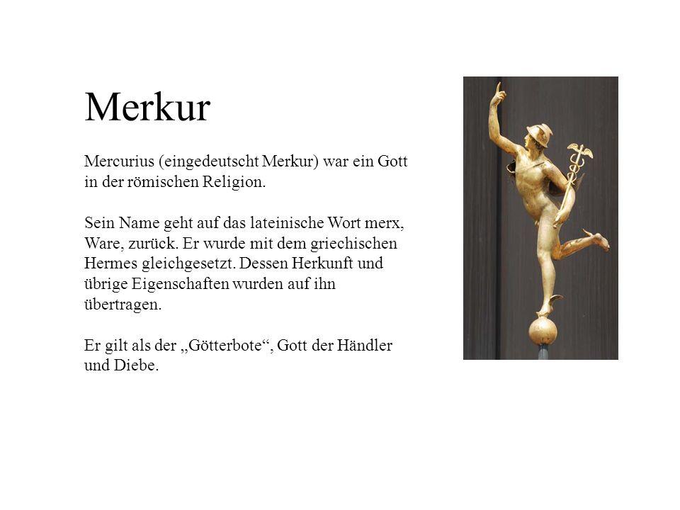 Merkur Mercurius (eingedeutscht Merkur) war ein Gott in der römischen Religion. Sein Name geht auf das lateinische Wort merx, Ware, zurück. Er wurde m