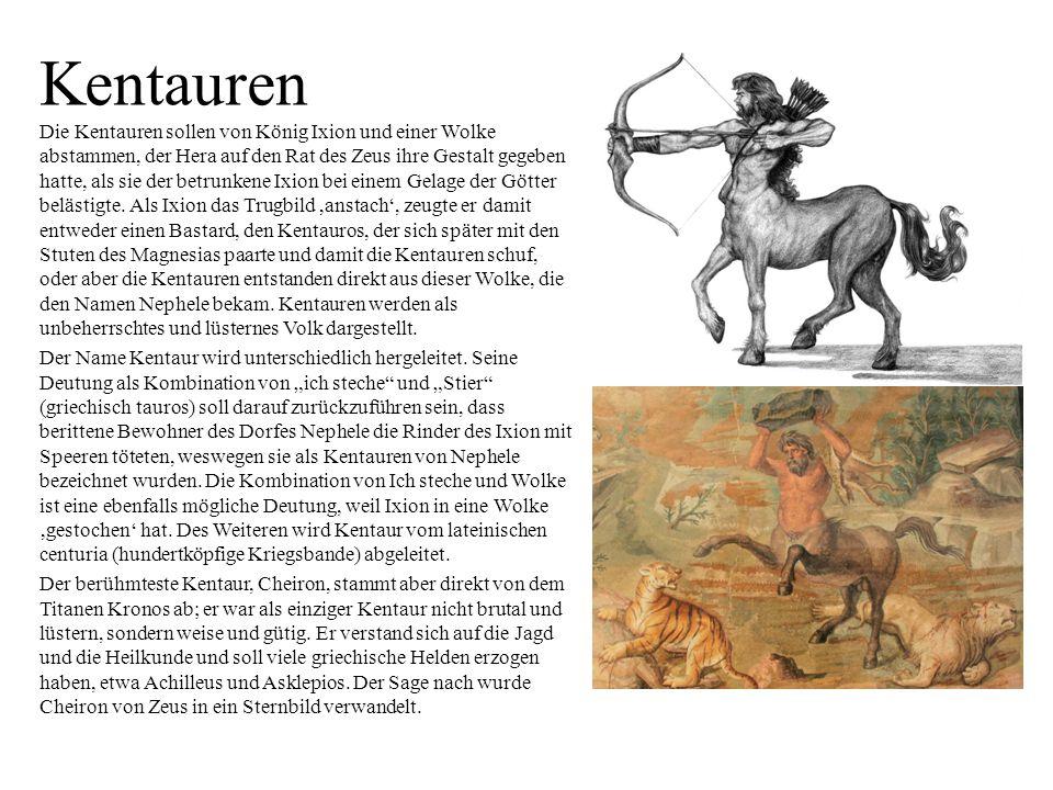 Kentauren Die Kentauren sollen von König Ixion und einer Wolke abstammen, der Hera auf den Rat des Zeus ihre Gestalt gegeben hatte, als sie der betrun