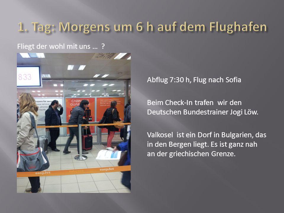 Fliegt der wohl mit uns … ? Abflug 7:30 h, Flug nach Sofia Beim Check-In trafen wir den Deutschen Bundestrainer Jogi Löw. Valkosel ist ein Dorf in Bul